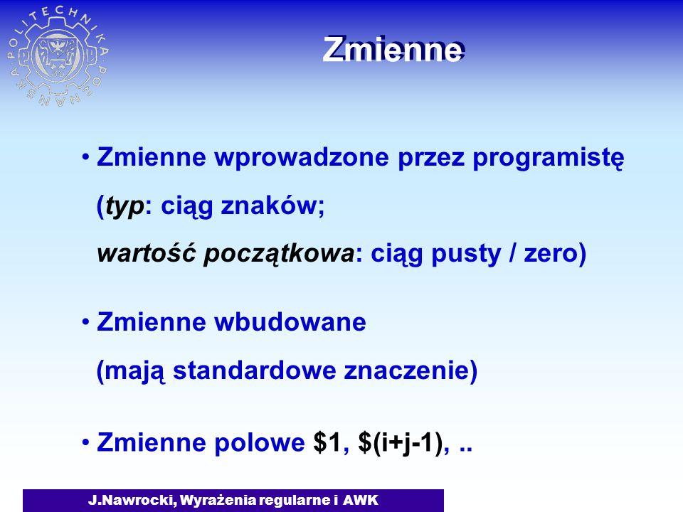 J.Nawrocki, Wyrażenia regularne i AWK Zmienne Zmienne wprowadzone przez programistę (typ: ciąg znaków; wartość początkowa: ciąg pusty / zero) Zmienne polowe $1, $(i+j-1),..