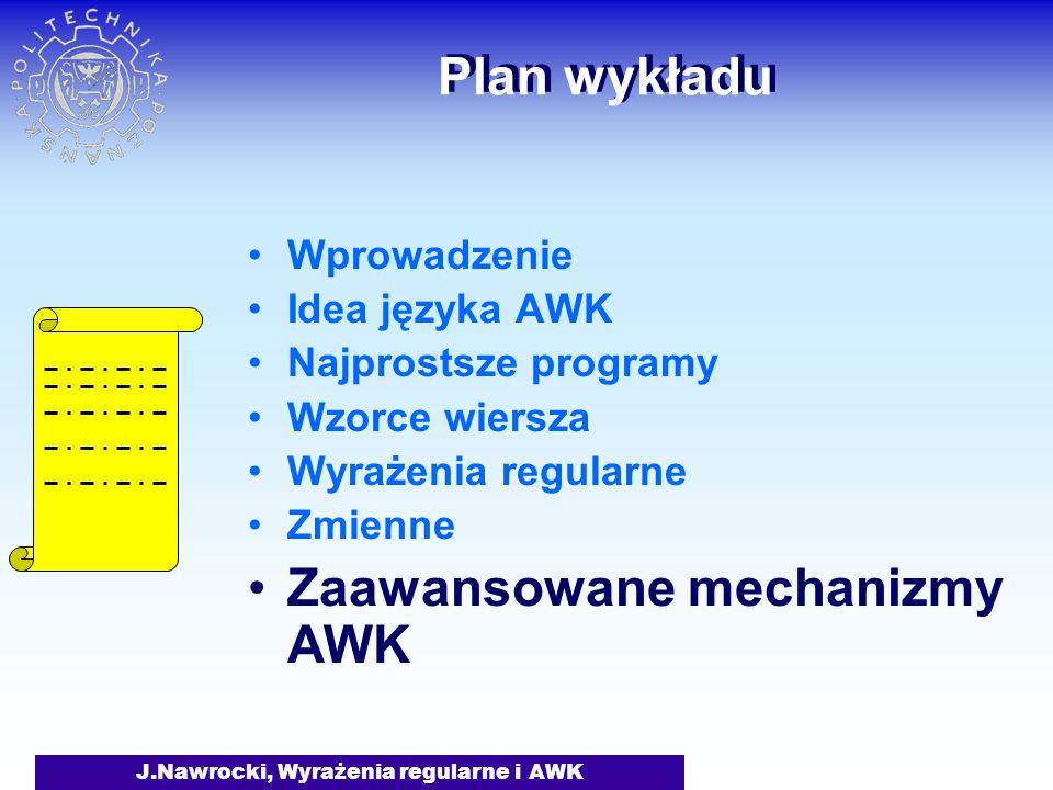 J.Nawrocki, Wyrażenia regularne i AWK Plan wykładu Wprowadzenie Idea języka AWK Najprostsze programy Wzorce wiersza Wyrażenia regularne Zmienne Zaawansowane mechanizmy AWK