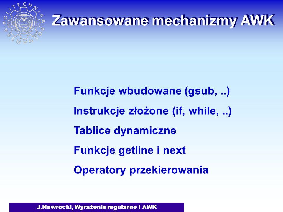 J.Nawrocki, Wyrażenia regularne i AWK Zawansowane mechanizmy AWK Funkcje wbudowane (gsub,..) Instrukcje złożone (if, while,..) Tablice dynamiczne Funkcje getline i next Operatory przekierowania