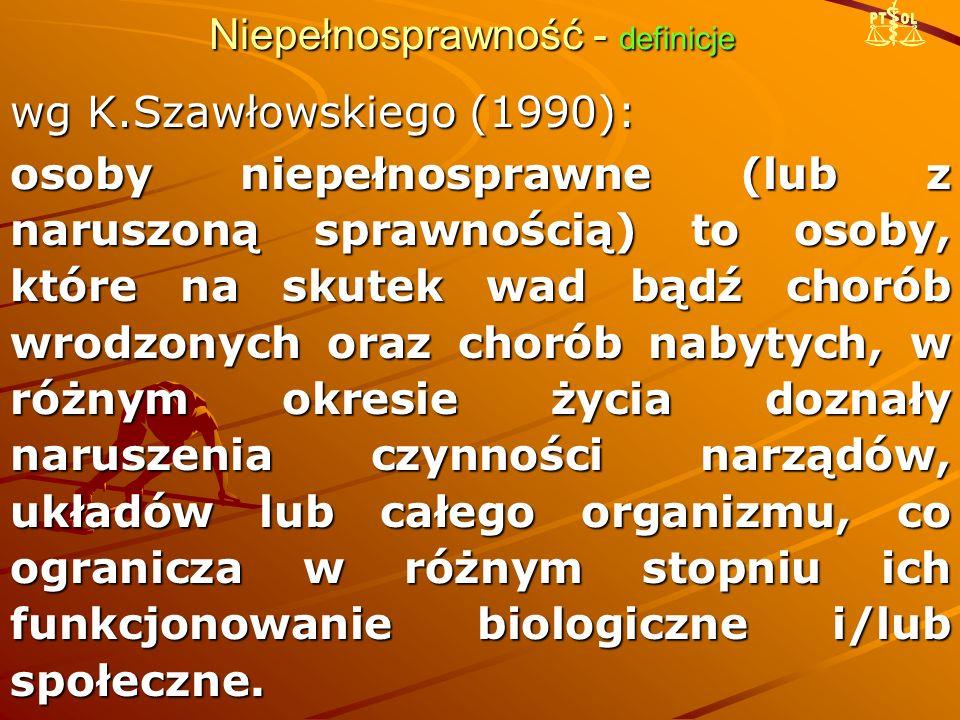 Niepełnosprawność - definicje wg K.Szawłowskiego (1990): osoby niepełnosprawne (lub z naruszoną sprawnością) to osoby, które na skutek wad bądź chorób