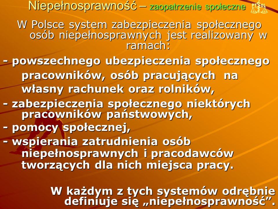 Niepełnosprawność – zaopatrzenie społeczne W Polsce system zabezpieczenia społecznego osób niepełnosprawnych jest realizowany w ramach: - powszechnego ubezpieczenia społecznego pracowników, osób pracujących na własny rachunek oraz rolników, własny rachunek oraz rolników, - zabezpieczenia społecznego niektórych pracowników państwowych, - pomocy społecznej, - wspierania zatrudnienia osób niepełnosprawnych i pracodawców tworzących dla nich miejsca pracy.