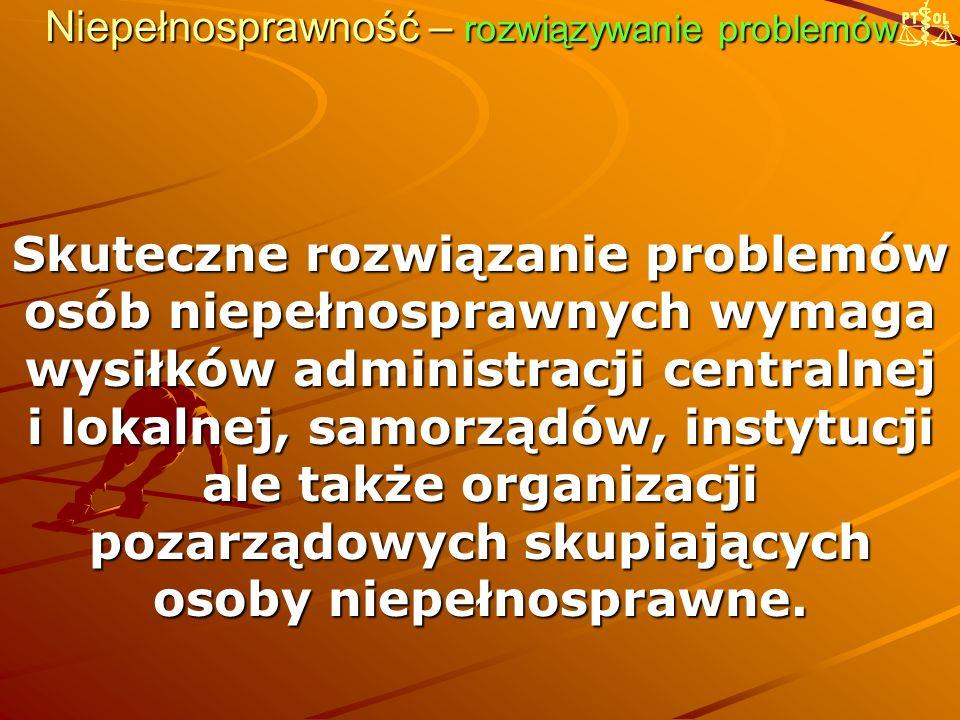 Niepełnosprawność – rozwiązywanie problemów Skuteczne rozwiązanie problemów osób niepełnosprawnych wymaga wysiłków administracji centralnej i lokalnej