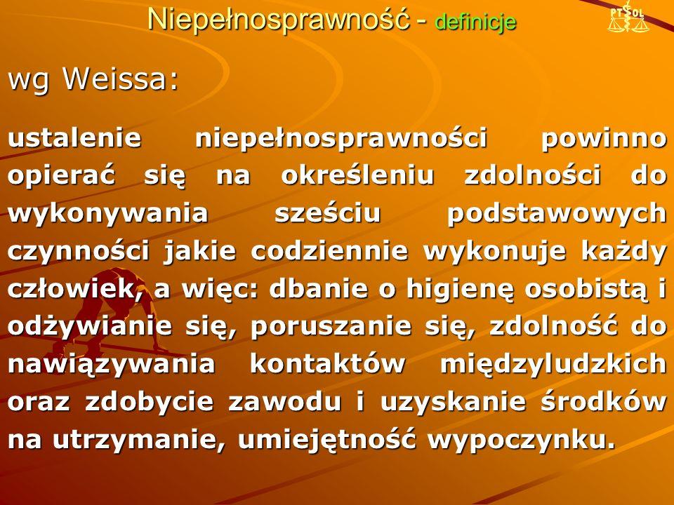 Niepełnosprawność - definicje wg K.Szawłowskiego (1990): osoby niepełnosprawne (lub z naruszoną sprawnością) to osoby, które na skutek wad bądź chorób wrodzonych oraz chorób nabytych, w różnym okresie życia doznały naruszenia czynności narządów, układów lub całego organizmu, co ogranicza w różnym stopniu ich funkcjonowanie biologiczne i/lub społeczne.