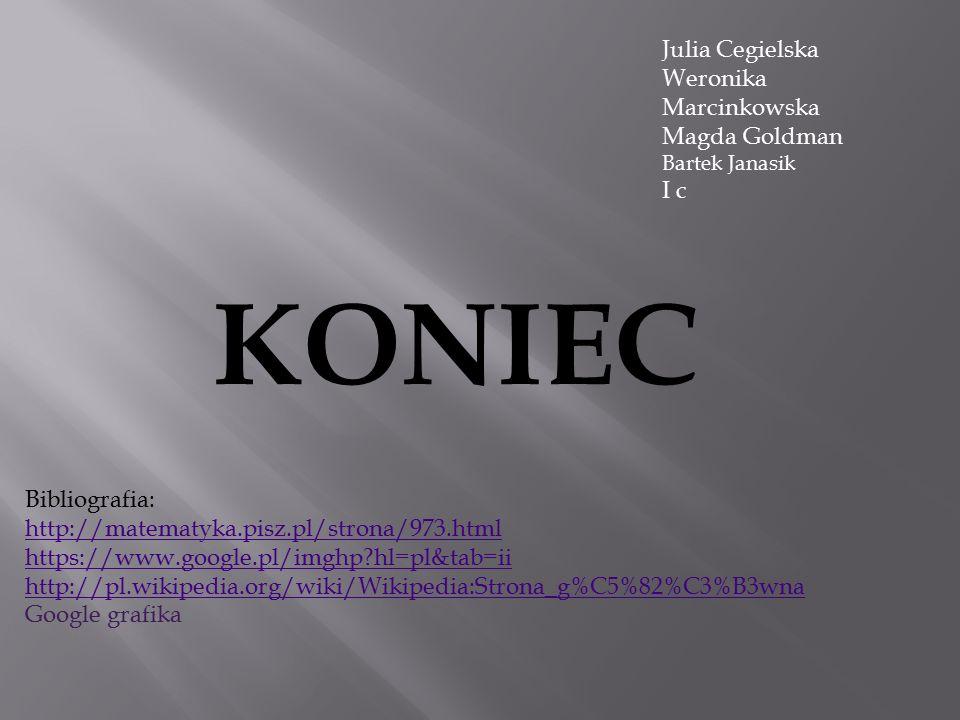 Bibliografia: http://matematyka.pisz.pl/strona/973.html https://www.google.pl/imghp?hl=pl&tab=ii http://pl.wikipedia.org/wiki/Wikipedia:Strona_g%C5%82%C3%B3wna Google grafika Julia Cegielska Weronika Marcinkowska Magda Goldman Bartek Janasik I c KONIEC