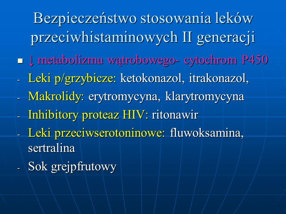 Bezpieczeństwo stosowania leków przeciwhistaminowych II generacji ↓ metabolizmu wątrobowego- cytochrom P450 ↓ metabolizmu wątrobowego- cytochrom P450 - Leki p/grzybicze: ketokonazol, itrakonazol, - Makrolidy: erytromycyna, klarytromycyna - Inhibitory proteaz HIV: ritonawir - Leki przeciwserotoninowe: fluwoksamina, sertralina - Sok grejpfrutowy