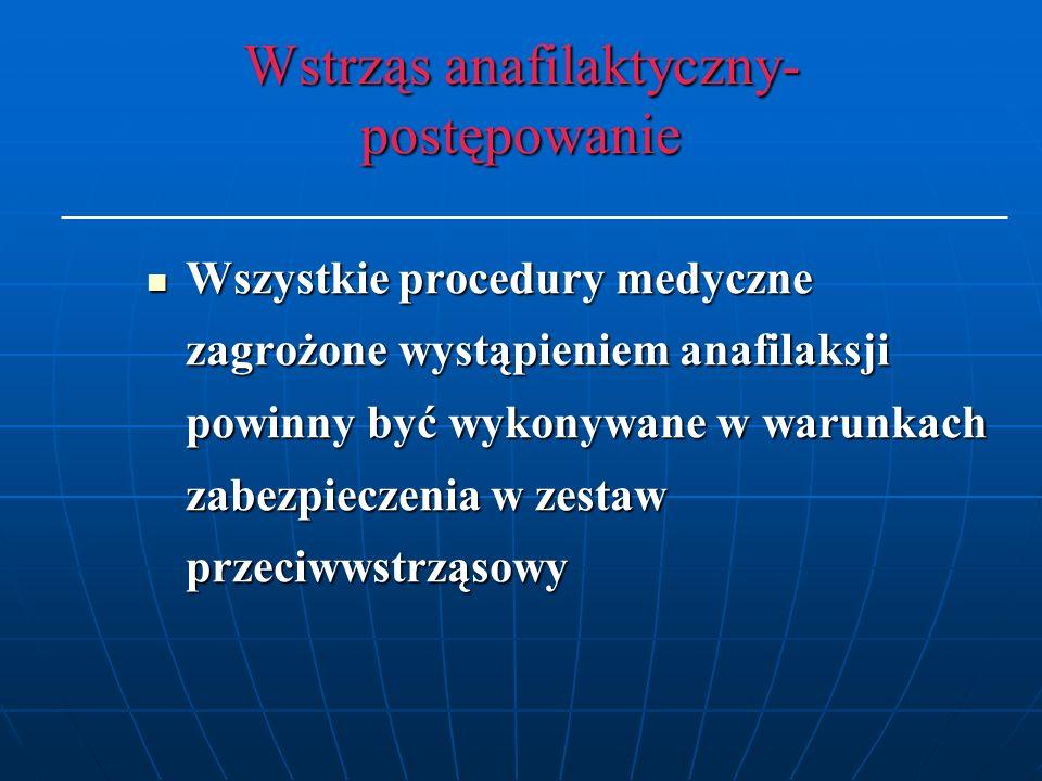 Wstrząs anafilaktyczny- postępowanie Wszystkie procedury medyczne zagrożone wystąpieniem anafilaksji powinny być wykonywane w warunkach zabezpieczenia w zestaw przeciwwstrząsowy Wszystkie procedury medyczne zagrożone wystąpieniem anafilaksji powinny być wykonywane w warunkach zabezpieczenia w zestaw przeciwwstrząsowy