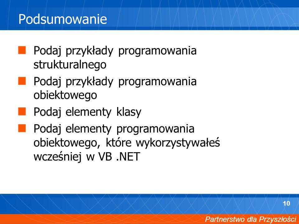 Partnerstwo dla Przyszłości 10 Podsumowanie Podaj przykłady programowania strukturalnego Podaj przykłady programowania obiektowego Podaj elementy klasy Podaj elementy programowania obiektowego, które wykorzystywałeś wcześniej w VB.NET