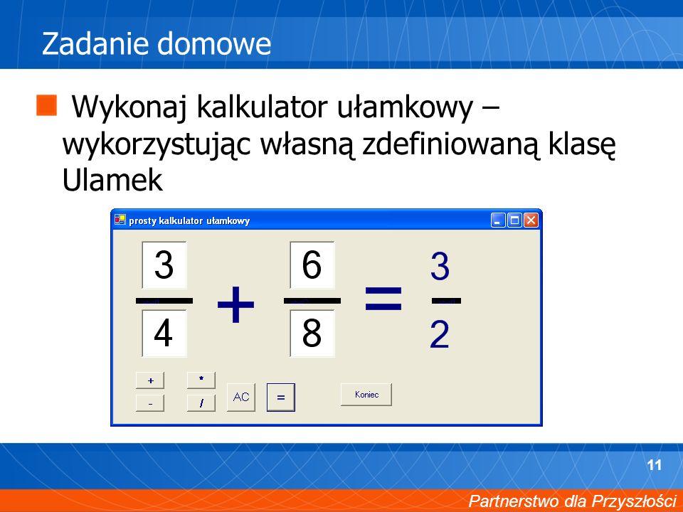 Partnerstwo dla Przyszłości 11 Zadanie domowe Wykonaj kalkulator ułamkowy – wykorzystując własną zdefiniowaną klasę Ulamek