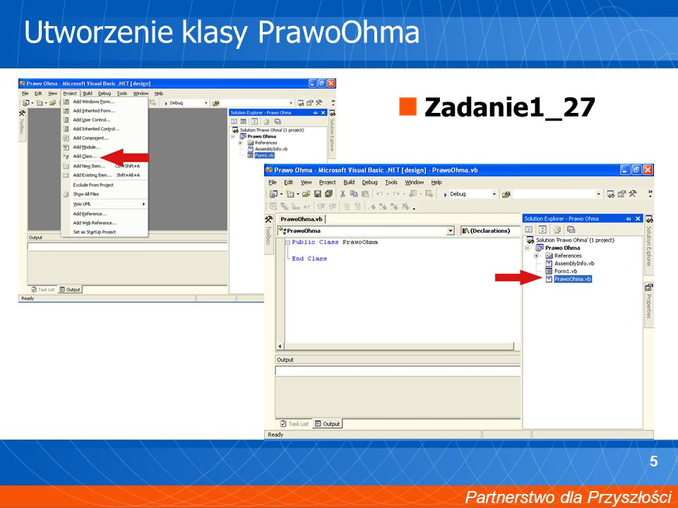 Partnerstwo dla Przyszłości 6 Elementy klasy PrawoOhma 1/2 Private dblRezystancja As Double Private dblNatezenie As Double Private dblNapiecie As Double Public Property Rezystancja() As Double Get Return dblRezystancja End Get Set(ByVal Value As Double) dblRezystancja = Value End Set End Property Public Property Natezenie() As Double Get Return dblNatezenie End Get Set(ByVal Value As Double) dblNatezenie = Value End Set End Property Public Property Napiecie() As Double Get Return dblNapiecie End Get Set(ByVal Value As Double) dblNapiecie = Value End Set End Property
