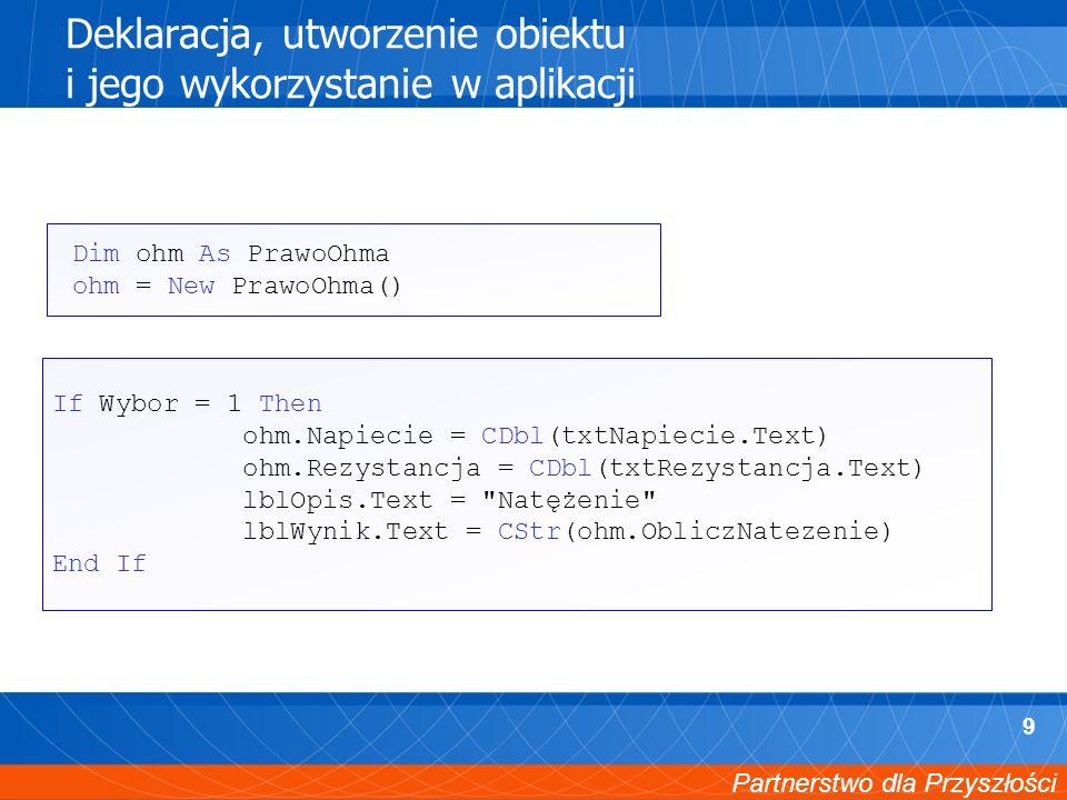 Partnerstwo dla Przyszłości 9 Deklaracja, utworzenie obiektu i jego wykorzystanie w aplikacji Dim ohm As PrawoOhma ohm = New PrawoOhma() If Wybor = 1 Then ohm.Napiecie = CDbl(txtNapiecie.Text) ohm.Rezystancja = CDbl(txtRezystancja.Text) lblOpis.Text = Natężenie lblWynik.Text = CStr(ohm.ObliczNatezenie) End If