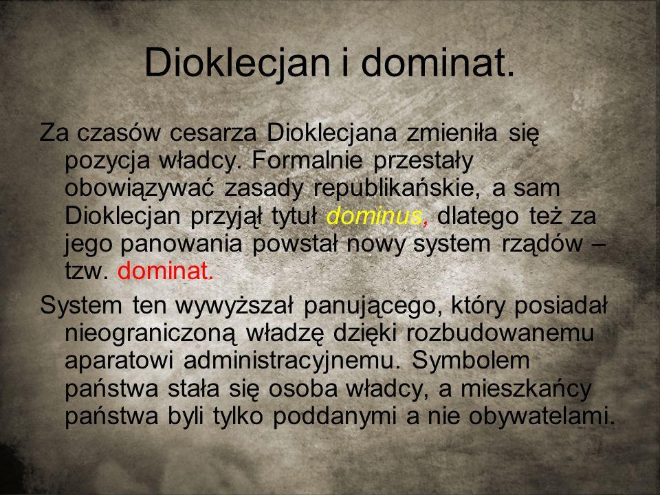 Dioklecjan i dominat. Za czasów cesarza Dioklecjana zmieniła się pozycja władcy. Formalnie przestały obowiązywać zasady republikańskie, a sam Dioklecj