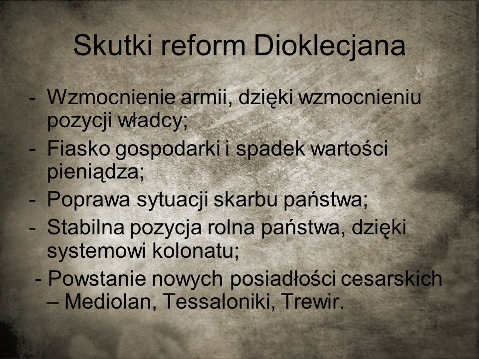 Skutki reform Dioklecjana -Wzmocnienie armii, dzięki wzmocnieniu pozycji władcy; -Fiasko gospodarki i spadek wartości pieniądza; -Poprawa sytuacji ska