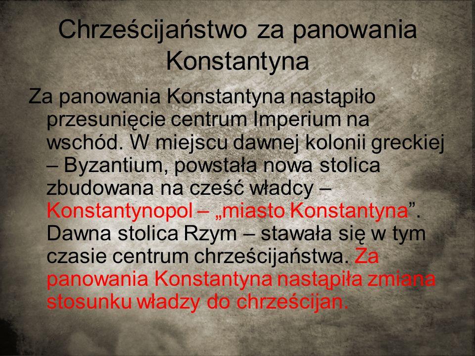 Chrześcijaństwo za panowania Konstantyna Za panowania Konstantyna nastąpiło przesunięcie centrum Imperium na wschód. W miejscu dawnej kolonii greckiej