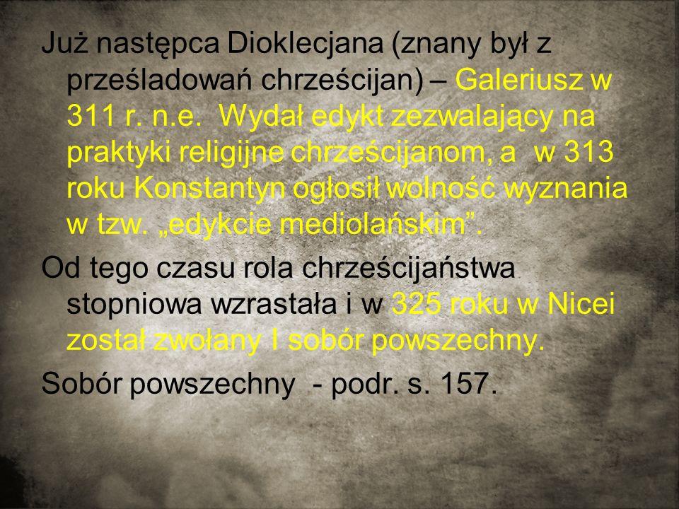 Już następca Dioklecjana (znany był z prześladowań chrześcijan) – Galeriusz w 311 r. n.e. Wydał edykt zezwalający na praktyki religijne chrześcijanom,