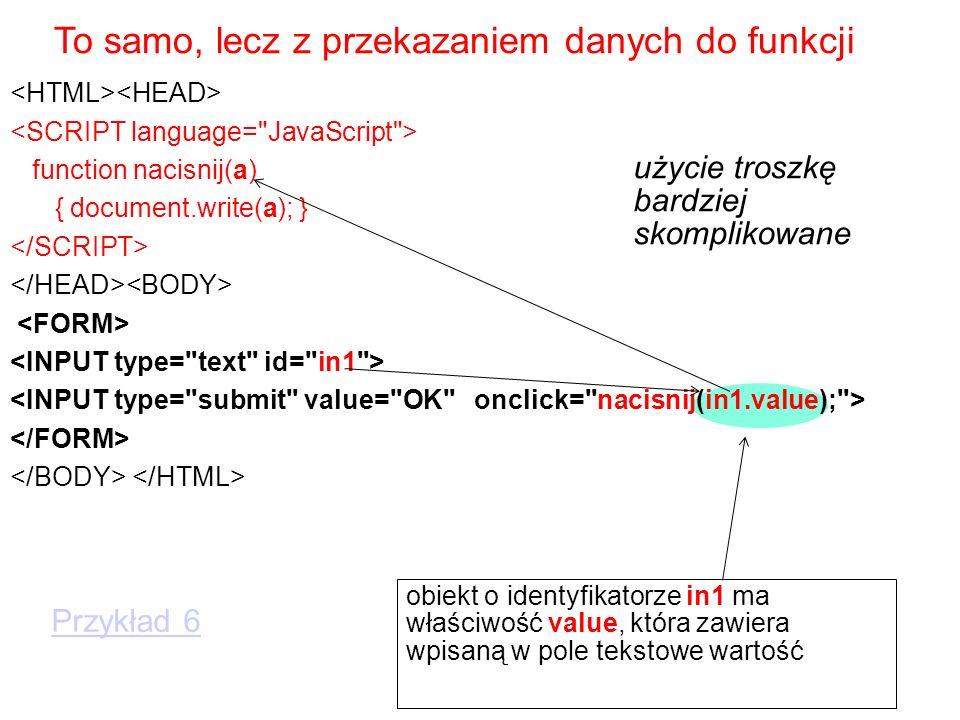 function nacisnij(a) { document.write(a); } To samo, lecz z przekazaniem danych do funkcji obiekt o identyfikatorze in1 ma właściwość value, która zawiera wpisaną w pole tekstowe wartość Przykład 6 użycie troszkę bardziej skomplikowane