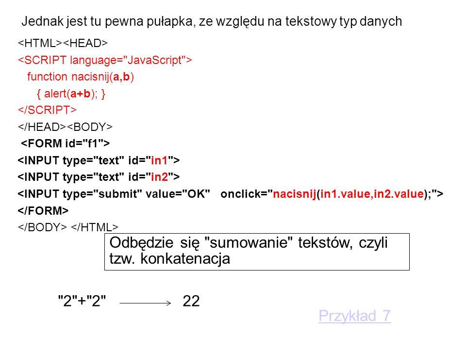 Jednak jest tu pewna pułapka, ze względu na tekstowy typ danych function nacisnij(a,b) { alert(a+b); } Odbędzie się sumowanie tekstów, czyli tzw.