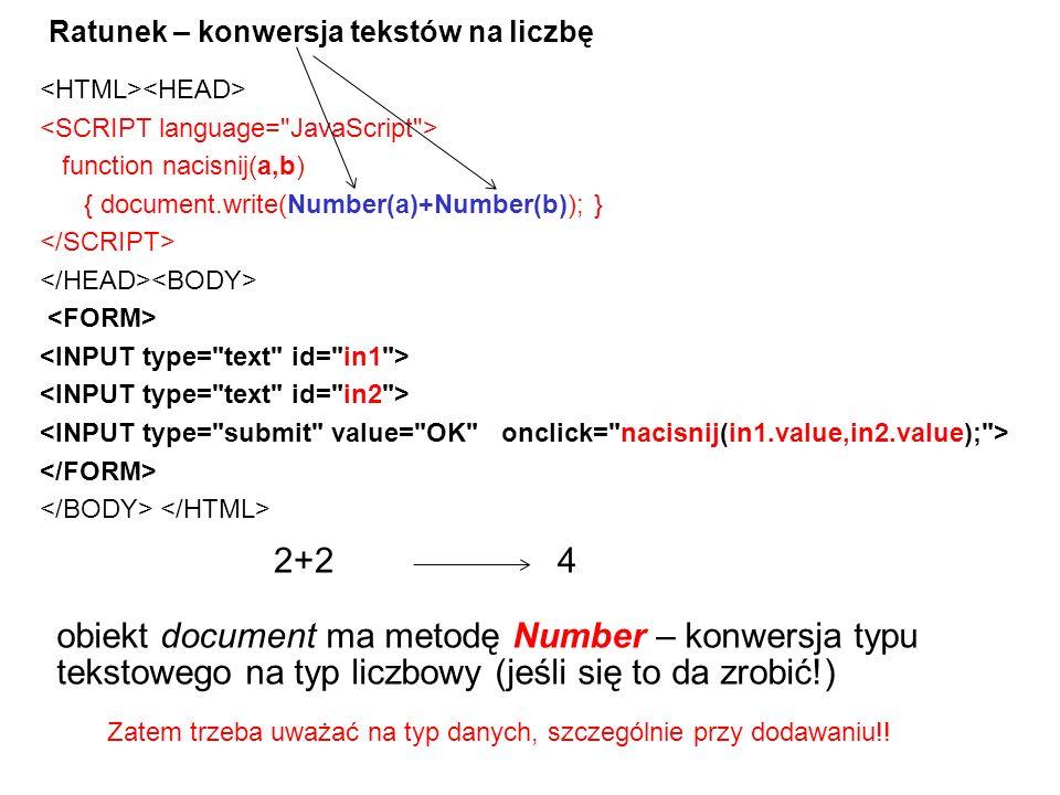 Ratunek – konwersja tekstów na liczbę function nacisnij(a,b) { document.write(Number(a)+Number(b)); } 42+2 Zatem trzeba uważać na typ danych, szczególnie przy dodawaniu!.