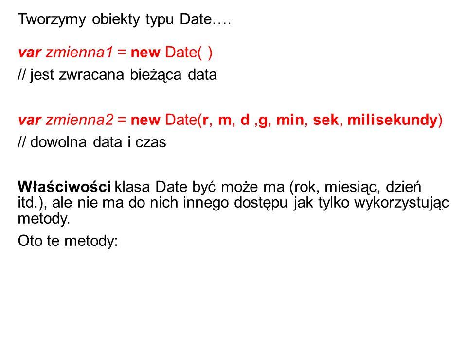var zmienna1 = new Date( ) // jest zwracana bieżąca data var zmienna2 = new Date(r, m, d,g, min, sek, milisekundy) // dowolna data i czas Właściwości klasa Date być może ma (rok, miesiąc, dzień itd.), ale nie ma do nich innego dostępu jak tylko wykorzystując metody.