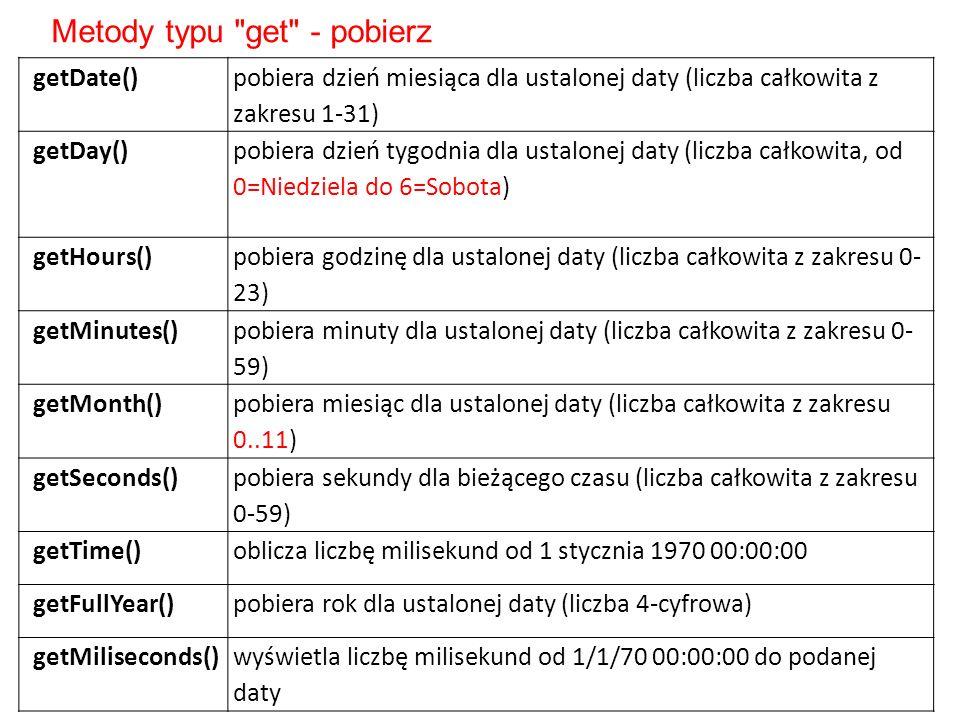 getDate() pobiera dzień miesiąca dla ustalonej daty (liczba całkowita z zakresu 1-31) getDay() pobiera dzień tygodnia dla ustalonej daty (liczba całkowita, od 0=Niedziela do 6=Sobota) getHours() pobiera godzinę dla ustalonej daty (liczba całkowita z zakresu 0- 23) getMinutes() pobiera minuty dla ustalonej daty (liczba całkowita z zakresu 0- 59) getMonth() pobiera miesiąc dla ustalonej daty (liczba całkowita z zakresu 0..11) getSeconds() pobiera sekundy dla bieżącego czasu (liczba całkowita z zakresu 0-59) getTime()oblicza liczbę milisekund od 1 stycznia 1970 00:00:00 getFullYear()pobiera rok dla ustalonej daty (liczba 4-cyfrowa) getMiliseconds()wyświetla liczbę milisekund od 1/1/70 00:00:00 do podanej daty Metody typu get - pobierz