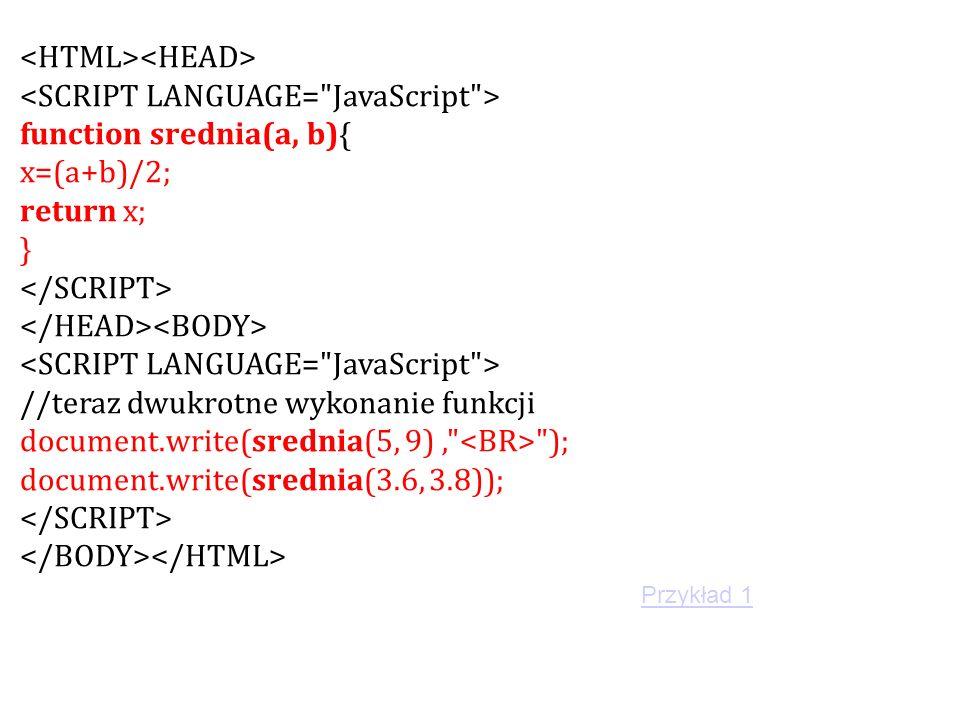 function srednia(a, b){ x=(a+b)/2; return x; } //teraz dwukrotne wykonanie funkcji document.write(srednia(5, 9), ); document.write(srednia(3.6, 3.8)); Przykład 1