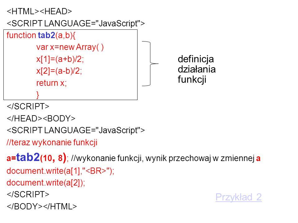 function tab2(a,b){ var x=new Array( ) x[1]=(a+b)/2; x[2]=(a-b)/2; return x; } //teraz wykonanie funkcji a= tab2 (10, 8 ) ; //wykonanie funkcji, wynik przechowaj w zmiennej a document.write(a[1], ); document.write(a[2]); definicja działania funkcji Przykład 2