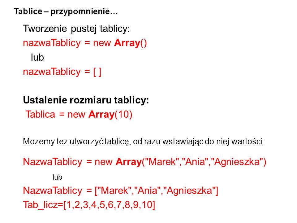 Tworzenie pustej tablicy: nazwaTablicy = new Array() lub nazwaTablicy = [ ] Ustalenie rozmiaru tablicy: Tablica = new Array(10) Możemy też utworzyć tablicę, od razu wstawiając do niej wartości: NazwaTablicy = new Array( Marek , Ania , Agnieszka ) lub NazwaTablicy = [ Marek , Ania , Agnieszka ] Tab_licz=[1,2,3,4,5,6,7,8,9,10] Tablice – przypomnienie…
