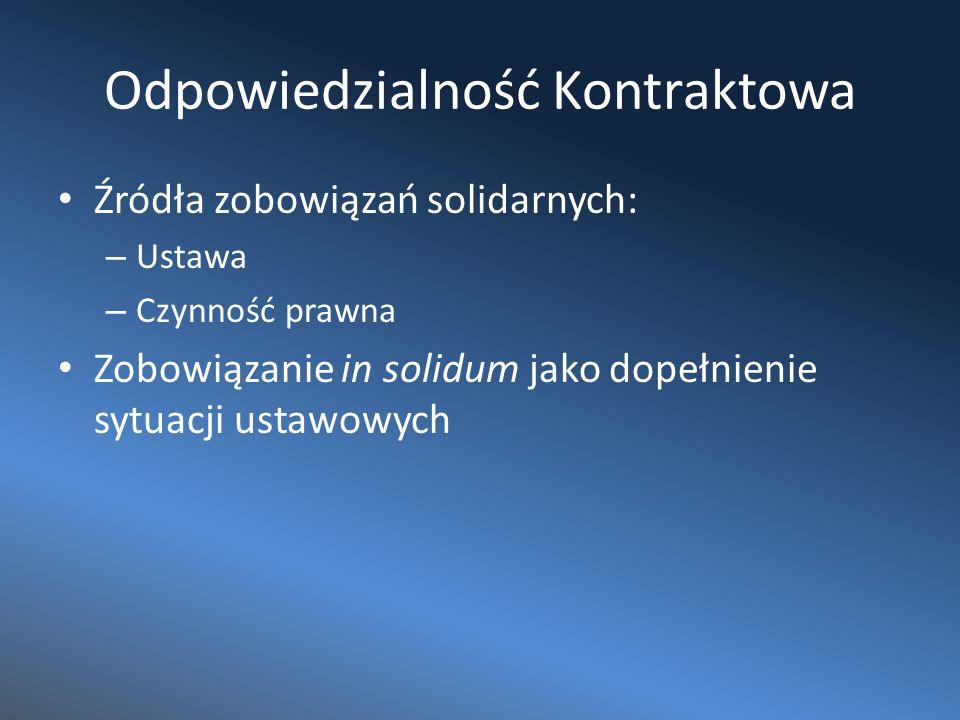Odpowiedzialność Kontraktowa Źródła zobowiązań solidarnych: – Ustawa – Czynność prawna Zobowiązanie in solidum jako dopełnienie sytuacji ustawowych