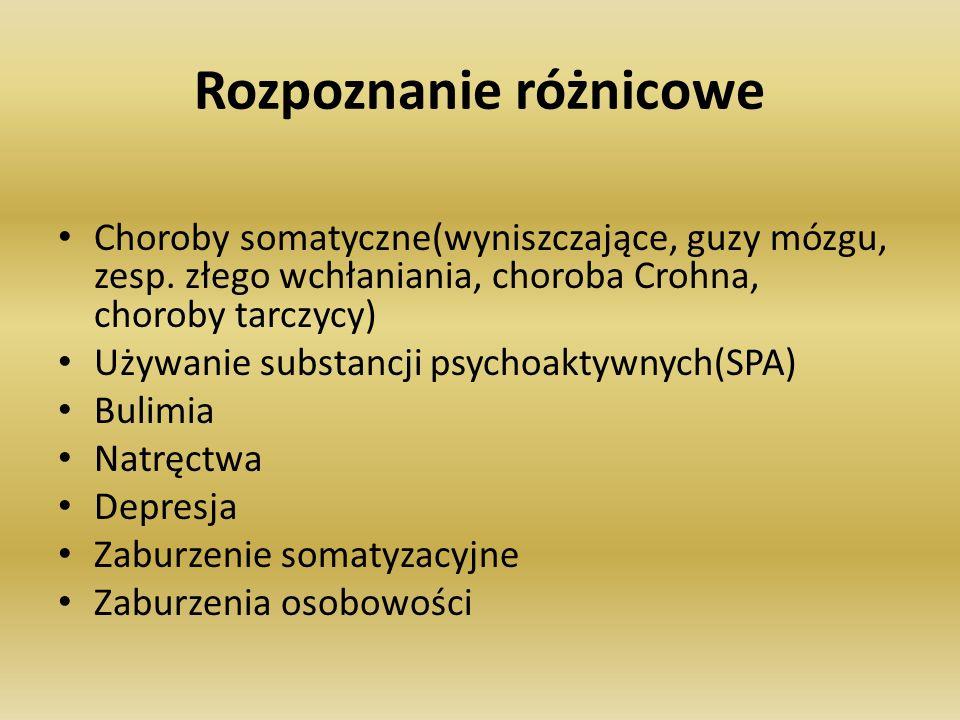 Rozpoznanie różnicowe Choroby somatyczne(wyniszczające, guzy mózgu, zesp. złego wchłaniania, choroba Crohna, choroby tarczycy) Używanie substancji psy