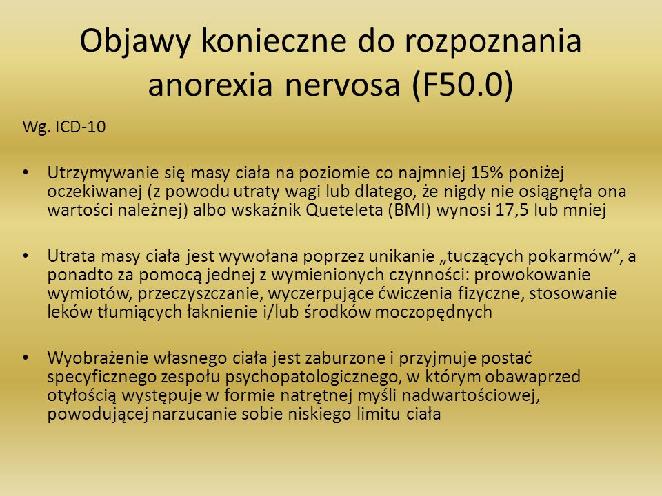 Objawy konieczne do rozpoznania anorexia nervosa (F50.0) Wg. ICD-10 Utrzymywanie się masy ciała na poziomie co najmniej 15% poniżej oczekiwanej (z pow