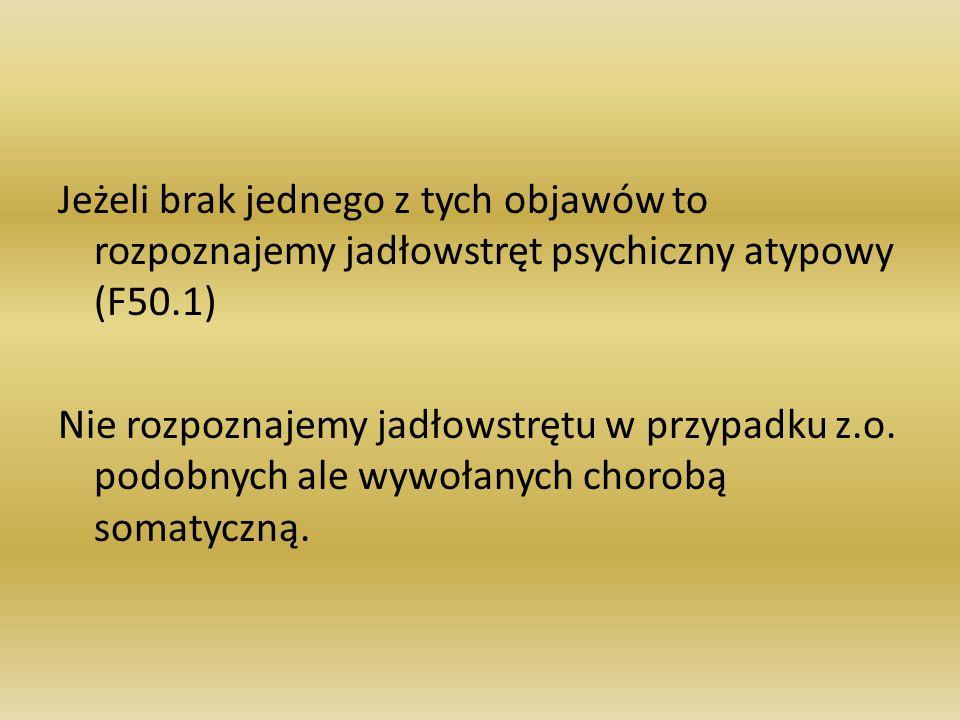 Jeżeli brak jednego z tych objawów to rozpoznajemy jadłowstręt psychiczny atypowy (F50.1) Nie rozpoznajemy jadłowstrętu w przypadku z.o. podobnych ale