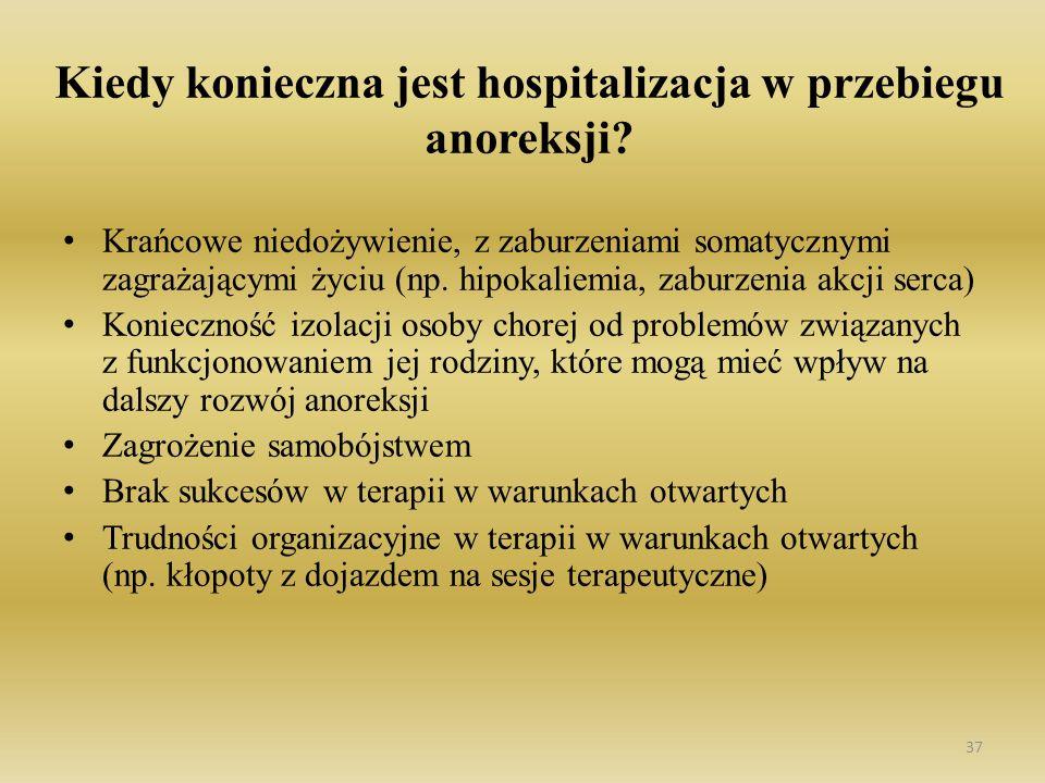 37 Kiedy konieczna jest hospitalizacja w przebiegu anoreksji? Krańcowe niedożywienie, z zaburzeniami somatycznymi zagrażającymi życiu (np. hipokaliemi