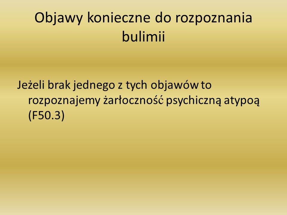 Objawy konieczne do rozpoznania bulimii Jeżeli brak jednego z tych objawów to rozpoznajemy żarłocznoś ć psychiczną atypoą (F50.3)