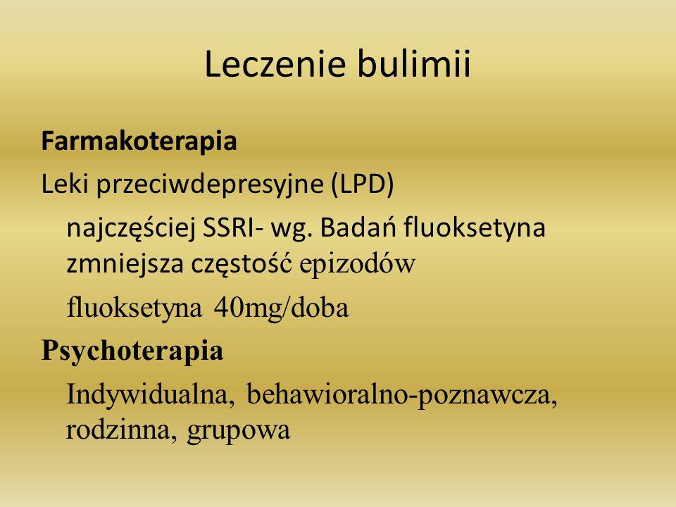 Leczenie bulimii Farmakoterapia Leki przeciwdepresyjne (LPD) najczęściej SSRI- wg. Badań fluoksetyna zmniejsza częstoś ć epizodów fluoksetyna 40mg/dob