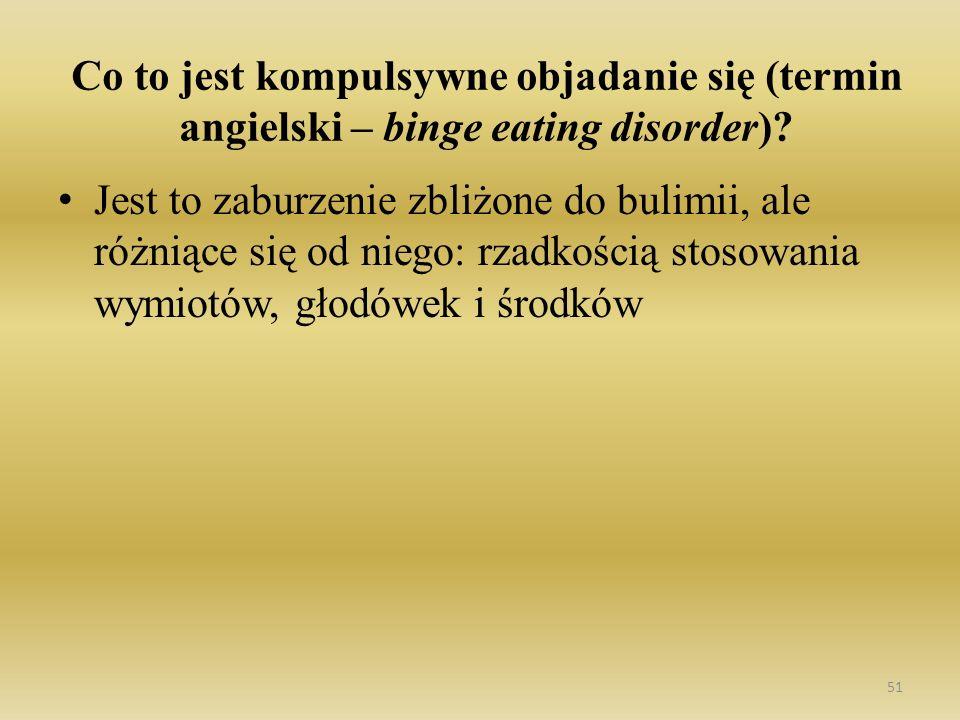 51 Co to jest kompulsywne objadanie się (termin angielski – binge eating disorder)? Jest to zaburzenie zbliżone do bulimii, ale różniące się od niego: