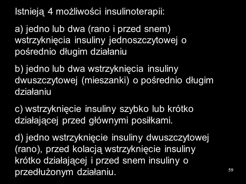 59 Istnieją 4 możliwości insulinoterapii: a) jedno lub dwa (rano i przed snem) wstrzyknięcia insuliny jednoszczytowej o pośrednio długim działaniu b)