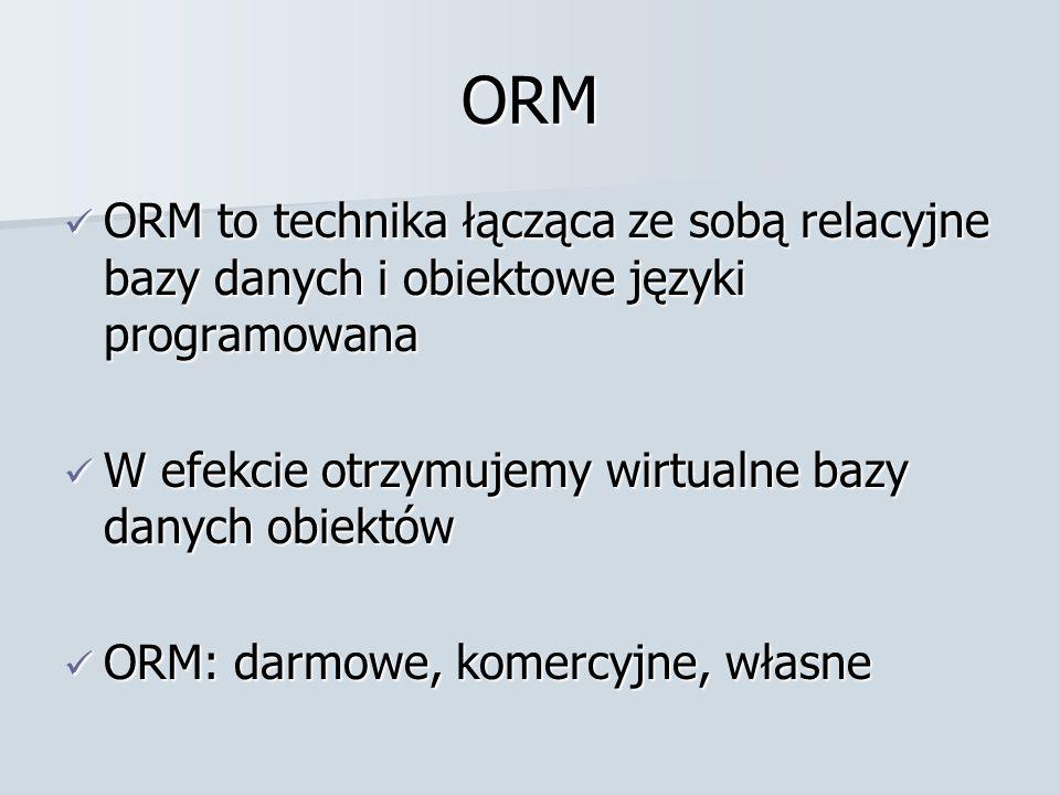 ORM ORM to technika łącząca ze sobą relacyjne bazy danych i obiektowe języki programowana ORM to technika łącząca ze sobą relacyjne bazy danych i obiektowe języki programowana W efekcie otrzymujemy wirtualne bazy danych obiektów W efekcie otrzymujemy wirtualne bazy danych obiektów ORM: darmowe, komercyjne, własne ORM: darmowe, komercyjne, własne