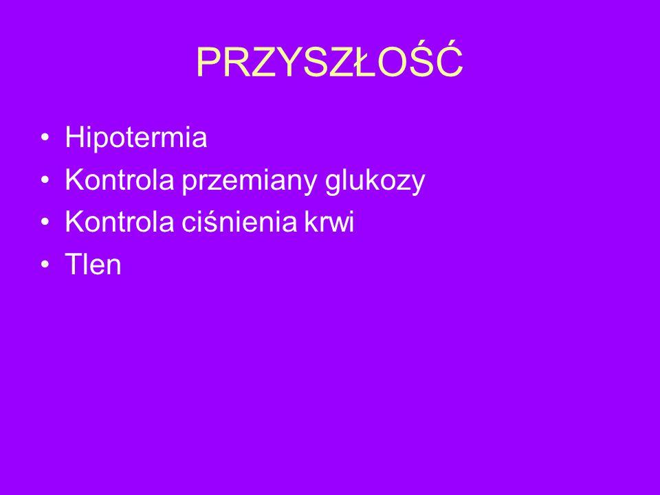 PRZYSZŁOŚĆ Hipotermia Kontrola przemiany glukozy Kontrola ciśnienia krwi Tlen