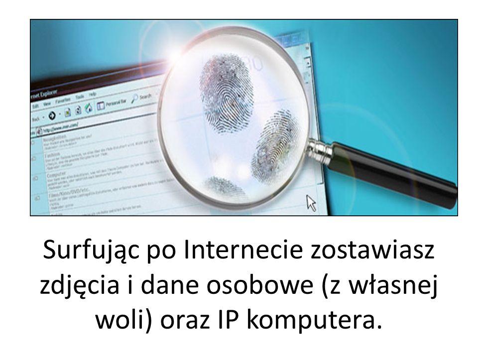Surfując po Internecie zostawiasz zdjęcia i dane osobowe (z własnej woli) oraz IP komputera.