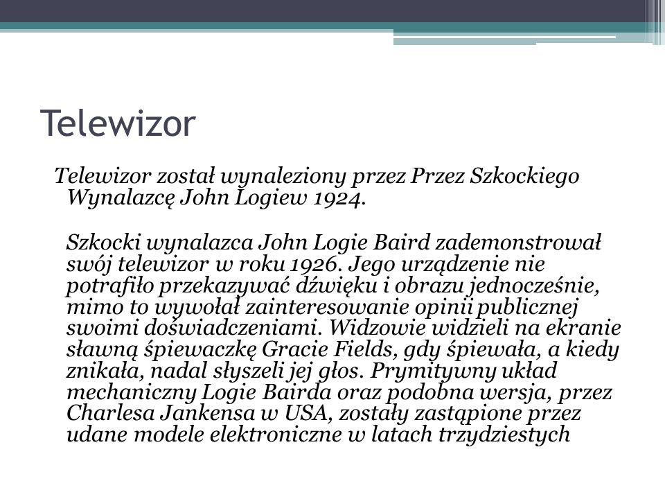 Telewizor Telewizor został wynaleziony przez Przez Szkockiego Wynalazcę John Logiew 1924. Szkocki wynalazca John Logie Baird zademonstrował swój telew