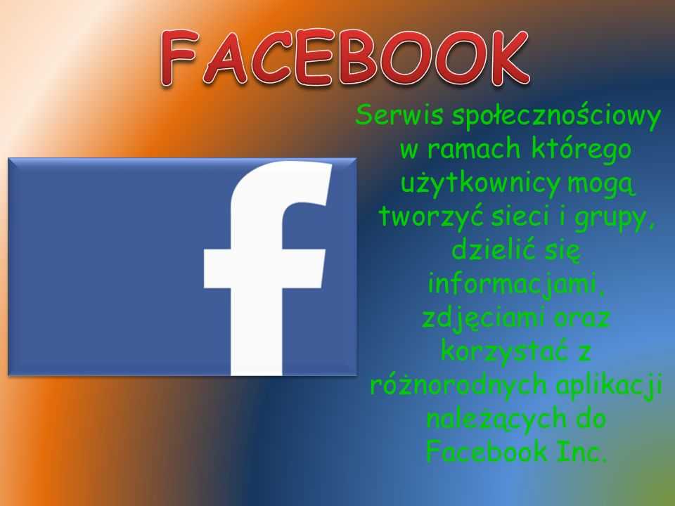 Serwis społecznościowy w ramach którego użytkownicy mogą tworzyć sieci i grupy, dzielić się informacjami, zdjęciami oraz korzystać z różnorodnych aplikacji należących do Facebook Inc.