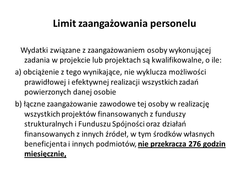 Limit zaangażowania personelu Wydatki związane z zaangażowaniem osoby wykonującej zadania w projekcie lub projektach są kwalifikowalne, o ile: a) obciążenie z tego wynikające, nie wyklucza możliwości prawidłowej i efektywnej realizacji wszystkich zadań powierzonych danej osobie b) łączne zaangażowanie zawodowe tej osoby w realizację wszystkich projektów finansowanych z funduszy strukturalnych i Funduszu Spójności oraz działań finansowanych z innych źródeł, w tym środków własnych beneficjenta i innych podmiotów, nie przekracza 276 godzin miesięcznie,