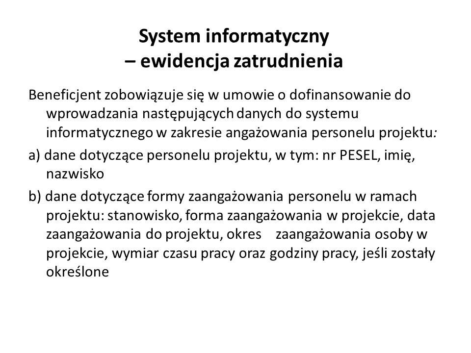 System informatyczny – ewidencja zatrudnienia Beneficjent zobowiązuje się w umowie o dofinansowanie do wprowadzania następujących danych do systemu informatycznego w zakresie angażowania personelu projektu: a) dane dotyczące personelu projektu, w tym: nr PESEL, imię, nazwisko b) dane dotyczące formy zaangażowania personelu w ramach projektu: stanowisko, forma zaangażowania w projekcie, data zaangażowania do projektu, okres zaangażowania osoby w projekcie, wymiar czasu pracy oraz godziny pracy, jeśli zostały określone