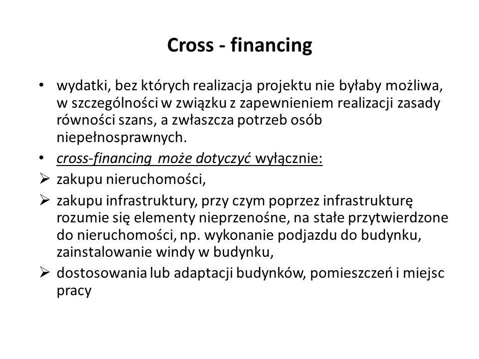 Cross - financing wydatki, bez których realizacja projektu nie byłaby możliwa, w szczególności w związku z zapewnieniem realizacji zasady równości szans, a zwłaszcza potrzeb osób niepełnosprawnych.