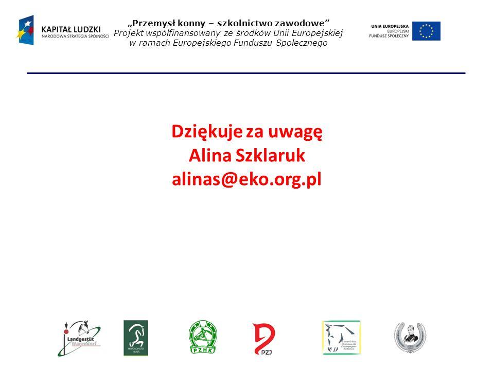 """Dziękuje za uwagę Alina Szklaruk alinas@eko.org.pl """"Przemysł konny – szkolnictwo zawodowe Projekt współfinansowany ze środków Unii Europejskiej w ramach Europejskiego Funduszu Społecznego"""