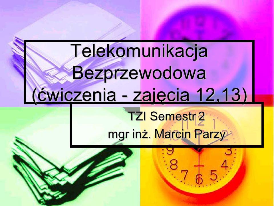 Telekomunikacja Bezprzewodowa (ćwiczenia - zajęcia 12,13) TZI Semestr 2 mgr inż. Marcin Parzy