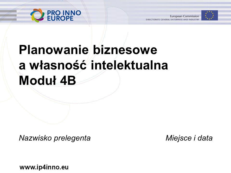www.ip4inno.eu Planowanie biznesowe a własność intelektualna Moduł 4B Nazwisko prelegentaMiejsce i data