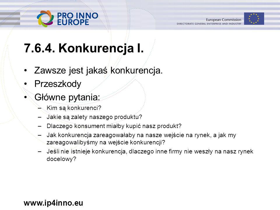 www.ip4inno.eu 7.6.4. Konkurencja I. Zawsze jest jakaś konkurencja. Przeszkody Główne pytania: –Kim są konkurenci? –Jakie są zalety naszego produktu?