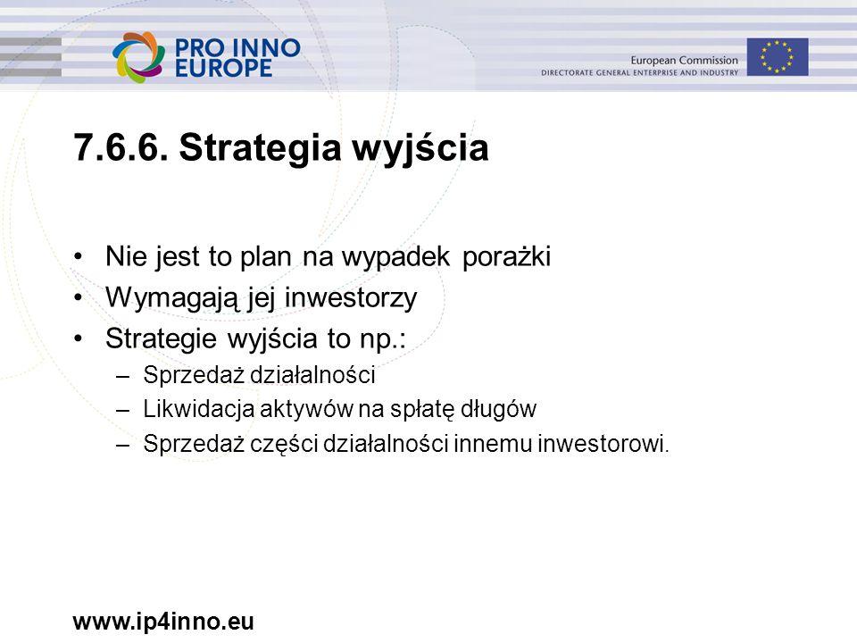 www.ip4inno.eu 7.6.6. Strategia wyjścia Nie jest to plan na wypadek porażki Wymagają jej inwestorzy Strategie wyjścia to np.: –Sprzedaż działalności –
