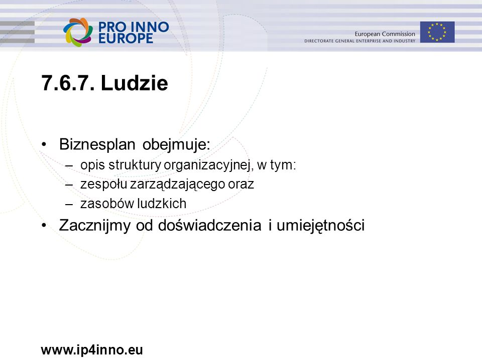 www.ip4inno.eu 7.6.7. Ludzie Biznesplan obejmuje: –opis struktury organizacyjnej, w tym: –zespołu zarządzającego oraz –zasobów ludzkich Zacznijmy od d