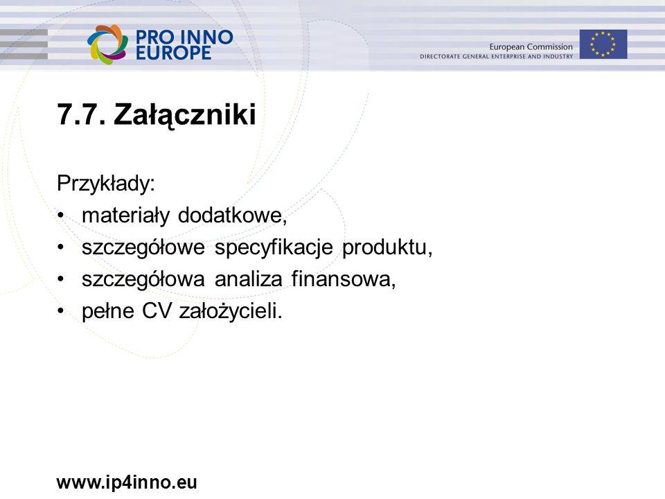 www.ip4inno.eu 7.7. Załączniki Przykłady: materiały dodatkowe, szczegółowe specyfikacje produktu, szczegółowa analiza finansowa, pełne CV założycieli.